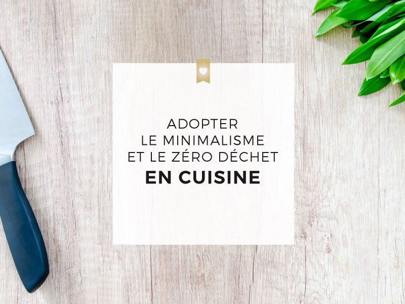 Pourquoi et comment adopter le minimalisme et le zéro déchet en cuisine ?